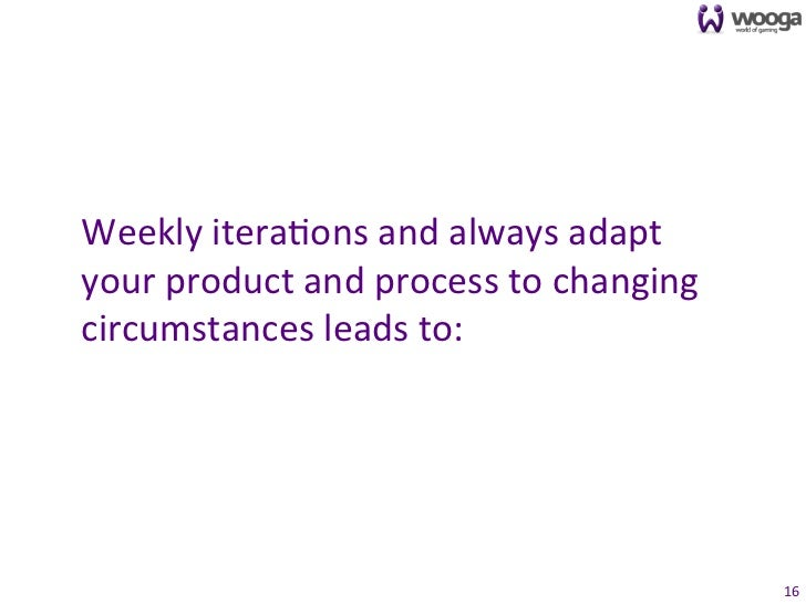 Weekly itera0ons and always adapt your product and process to changing circumstances leads to: ...