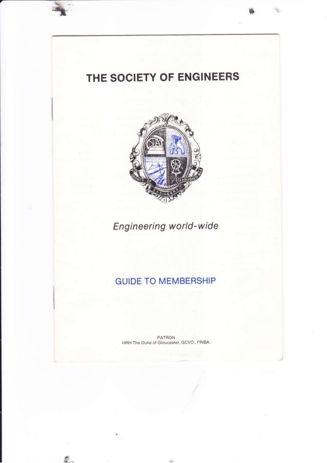 THE SOCIETY OF ENGINEERS Eng i n eeri n g w orld -w ide GUIDE TO MEMBERSHIP PATRON HRH The Duke of Gloucester, GCVO., FRIB...