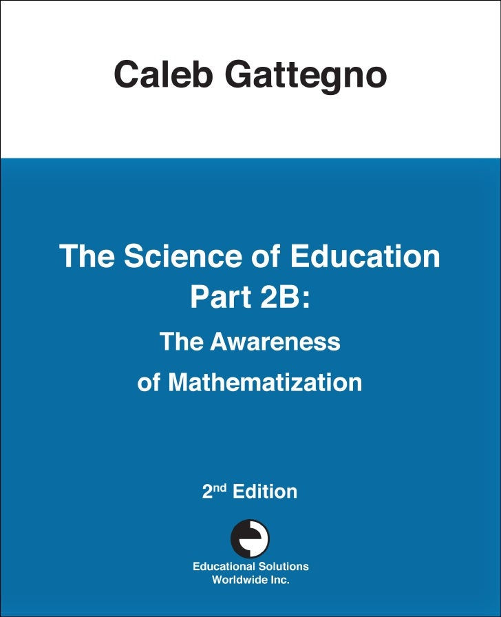 The Science of    Education  Part B: The Awareness of     Mathematization        Caleb Gattegno     Educational Solutions ...