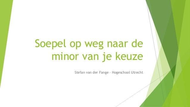 Soepel op weg naar de minor van je keuze Stefan van der Fange – Hogeschool Utrecht