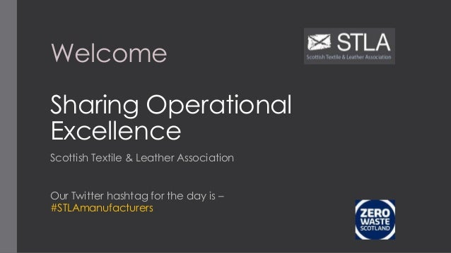 Welcome Sharing Operational Excellence Scottish Textile & Leather Association Our Twitter hashtag for the day is – #STLAma...
