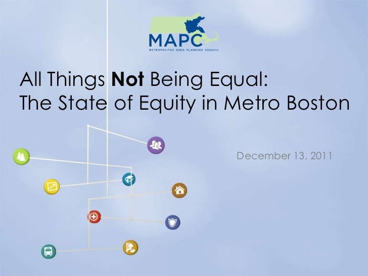 All Things Not Being Equal:The State of Equity in Metro Boston                       December 13, 2011