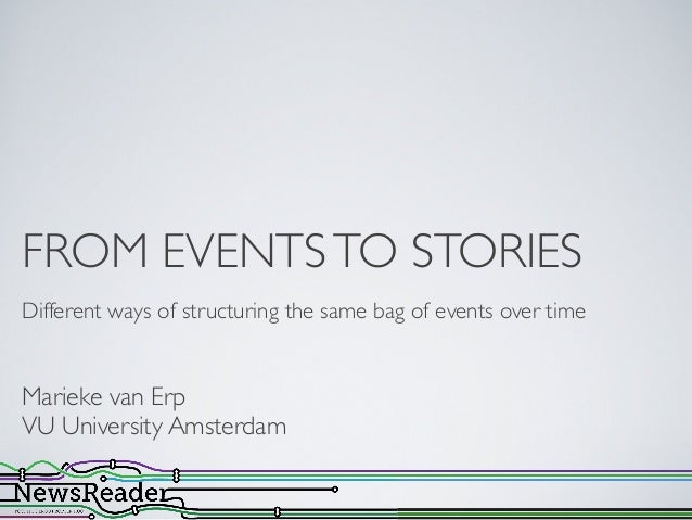 FROM EVENTSTO STORIESDifferent ways of structuring the same bag of events over timeMarieke van ErpVU University Amsterdam