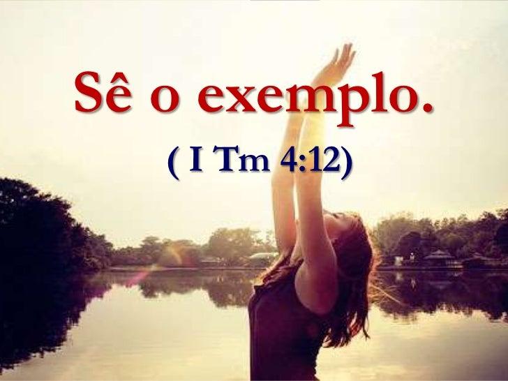 Sê o exemplo.( I Tm 4:12) <br />