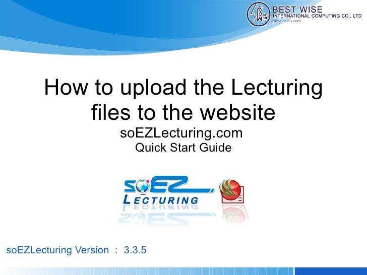 How to upload the Lecturing files to the website soEZLecturing.com  Quick Start Guide soEZLecturing Version : 3.3.5