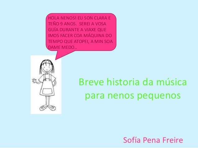 Breve historia da música para nenos pequenos Sofía Pena Freire HOLA NENOS! EU SON CLARA E TEÑO 9 ANOS. SEREI A VOSA GUÍA D...