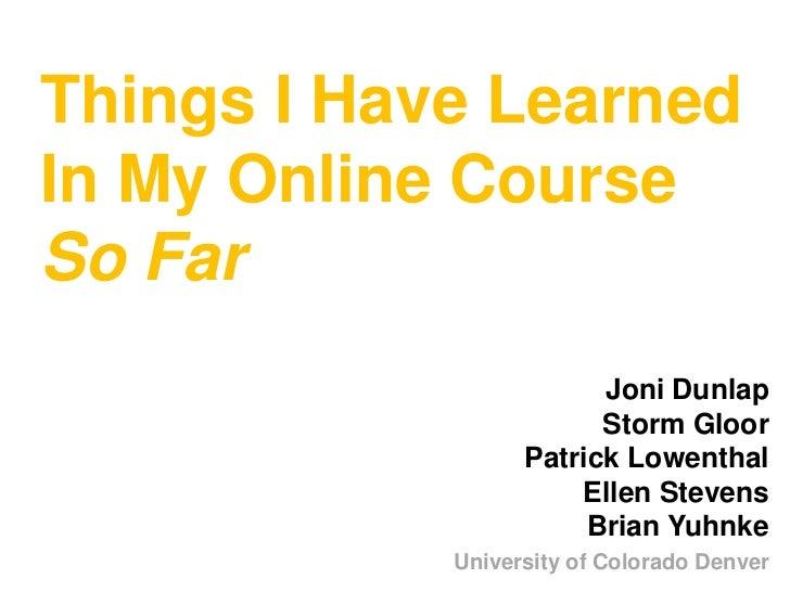 Things I Have LearnedIn My Online Course So Far<br />Joni Dunlap Storm GloorPatrick LowenthalEllen StevensBrian Yuhnke<br ...