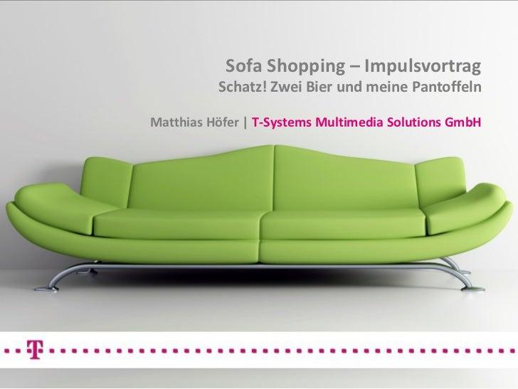 Sofa Shopping – Impulsvortrag          Schatz! Zwei Bier und meine PantoffelnMatthias Höfer | T-Systems Multimedia Solutio...
