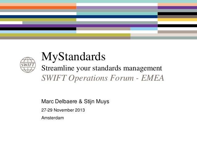 MyStandards Streamline your standards management  SWIFT Operations Forum - EMEA Marc Delbaere & Stijn Muys 27-29 November ...