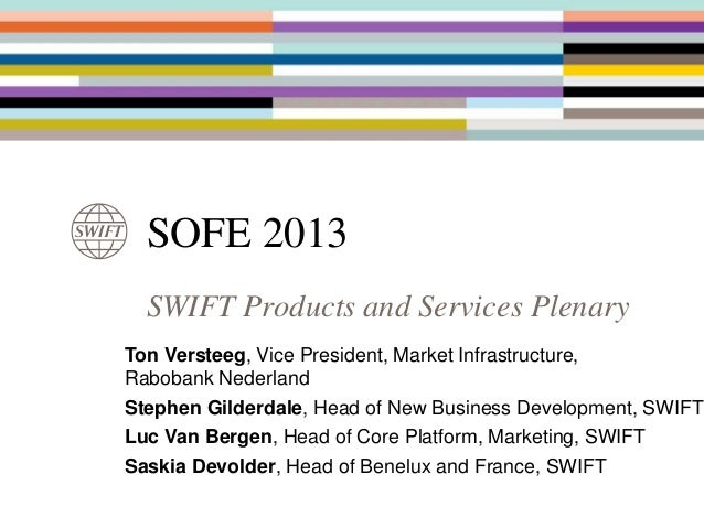 SOFE 2013 SWIFT Products and Services Plenary Ton Versteeg, Vice President, Market Infrastructure, Rabobank Nederland Step...