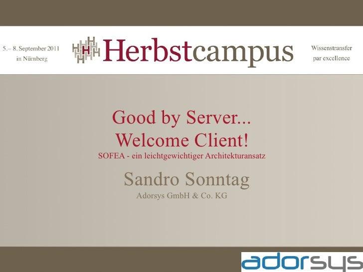 Good by Server...   Welcome Client!SOFEA - ein leichtgewichtiger Architekturansatz       Sandro Sonntag          Adorsys G...