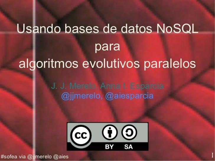 Usando bases de datos NoSQL para algoritmos evolutivos paralelos J. J. Merelo, Anna I. Esparcia @jjmerelo, @aiesparcia