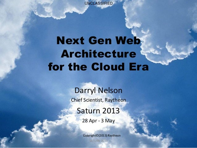 SATURN 2013  Next Gen Web Architecture for the Cloud Era  Darryl Nelson  Chief Scientist, Raytheon  Saturn 2013  28 Apr - ...