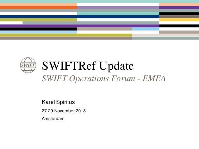 SWIFTRef Update SWIFT Operations Forum - EMEA Karel Spiritus 27-29 November 2013 Amsterdam