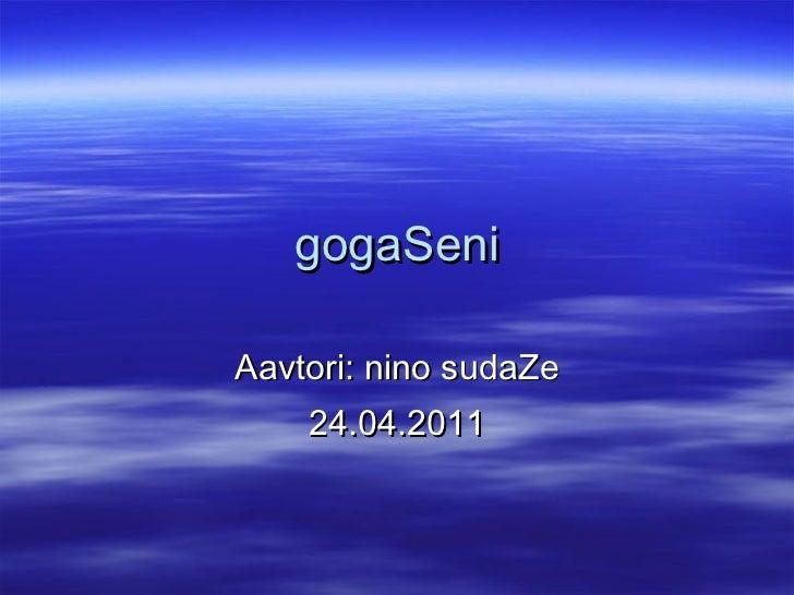 gogaSeni Aavtori: nino sudaZe 24.04.2011