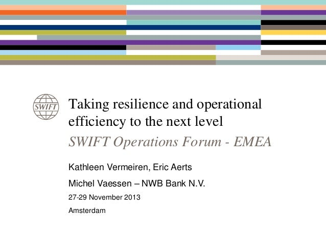 Taking resilience and operational efficiency to the next level SWIFT Operations Forum - EMEA Kathleen Vermeiren, Eric Aert...