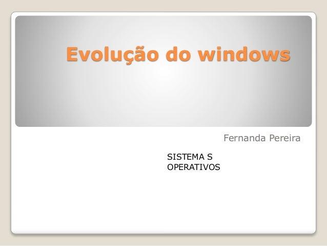 Evolução do windows Fernanda Pereira SISTEMA S OPERATIVOS