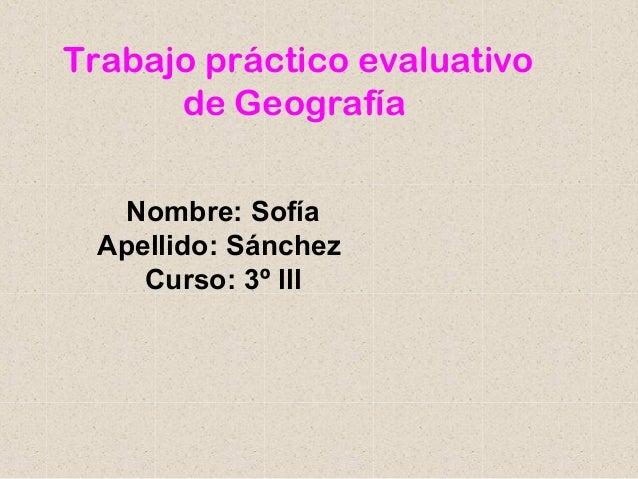 Trabajo práctico evaluativo      de Geografía   Nombre: Sofía Apellido: Sánchez    Curso: 3º lll