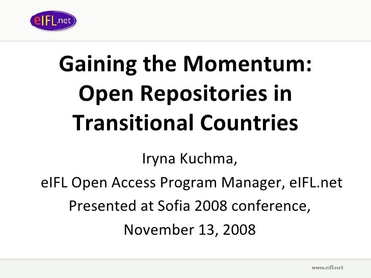 Gaining the Momentum: Open Repositories in Transitional Countries Iryna Kuchma,  eIFL Open Access Program Manager, eIFL.ne...