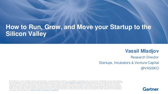 How to Run, Grow, and Move your Startup to the  Silicon Valley  © 2013 Gartner, Inc. and/or its affiliates. All rights res...