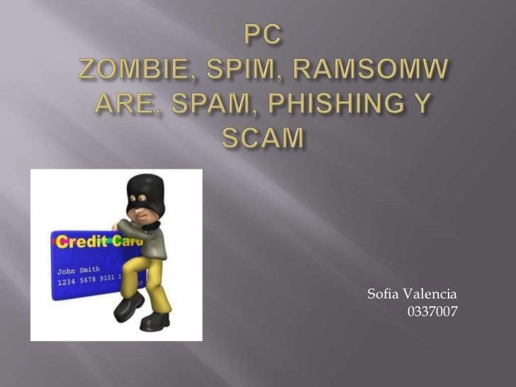 PC ZOMBIE, SPIM, RAMSOMWARE, SPAM, PHISHING Y SCAM<br />Sofia Valencia<br />0337007<br />