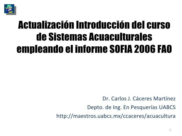 Actualización Introducción del curso de Sistemas Acuaculturales empleando el informe SOFIA 2006 FAO Dr. Carlos J. Cáceres ...