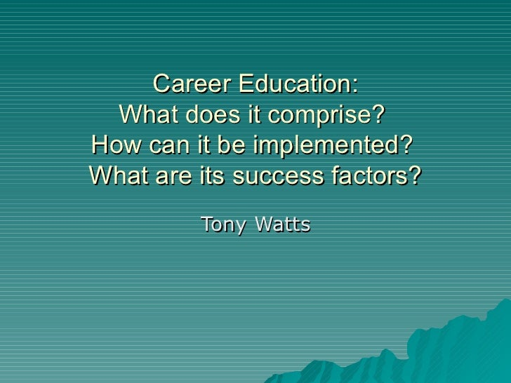 Career Education:  What does it comprise?  How can it be implemented?  What are its success factors? Tony Watts