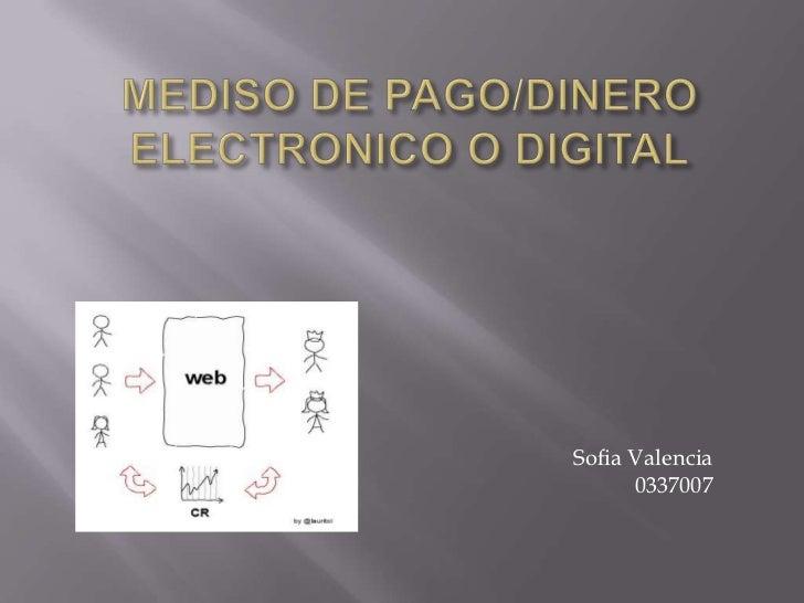 MEDISO DE PAGO/DINERO ELECTRONICO O DIGITAL<br />Sofia Valencia<br />0337007<br />