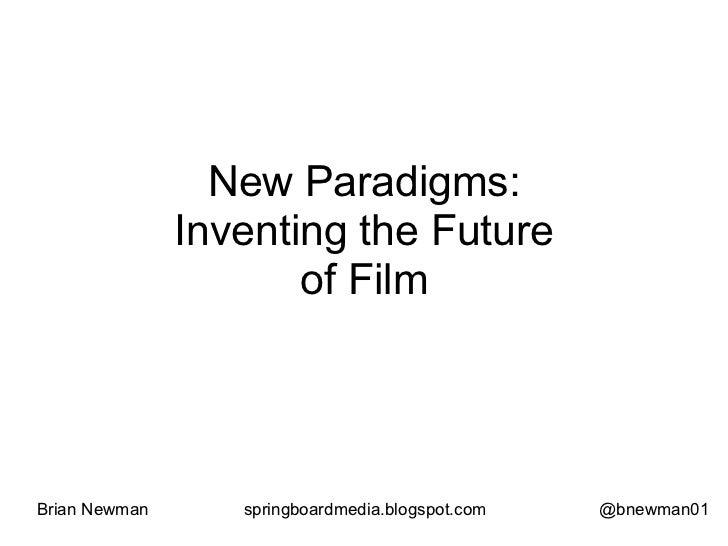 New Paradigms:               Inventing the Future                      of FilmBrian Newman      springboardmedia.blogspot....