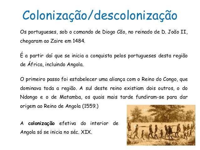 Colonização/descolonizaçãoOs portugueses, sob o comando de Diogo Cão, no reinado de D. João II,chegaram ao Zaire em 1484.É...
