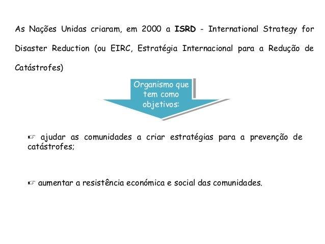  ajudar as comunidades a criar estratégias para a prevenção decatástrofes;As Nações Unidas criaram, em 2000 a ISRD - Inte...