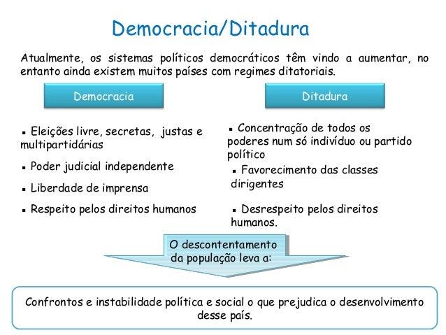 Democracia/DitaduraAtualmente, os sistemas políticos democráticos têm vindo a aumentar, noentanto ainda existem muitos paí...