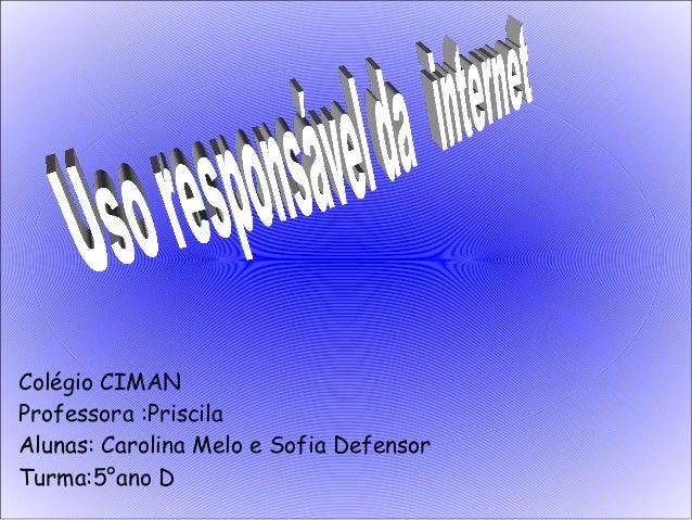 Colégio CIMAN Professora :Priscila Alunas: Carolina Melo e Sofia Defensor Turma:5°ano D