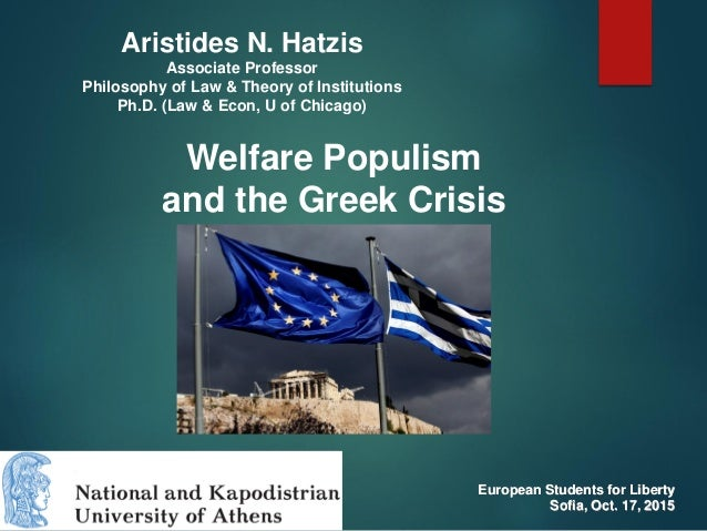 Welfare Populism and the Greek Crisis Aristides N. Hatzis Associate Professor Philosophy of Law & Theory of Institutions P...