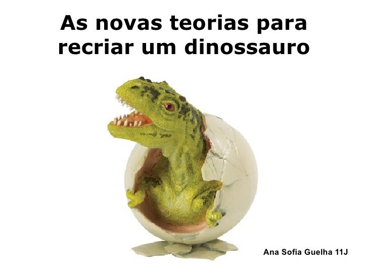 As novas teorias para recriar um dinossauro Ana Sofia Guelha  11J