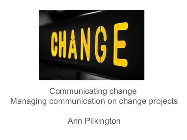 Communicating change Managing communication on change projects Ann Pilkington