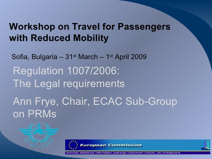 Workshop on Travel for Passengers with Reduced Mobility Sofia, Bulgaria – 31 st  March – 1 st  April 2009 Regulation 1007/...