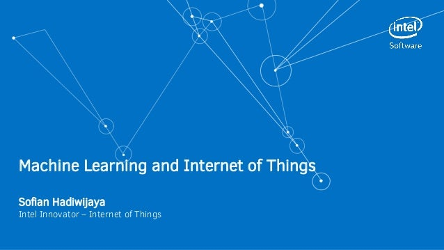 Machine Learning and Internet of Things Sofian Hadiwijaya Intel Innovator – Internet of Things