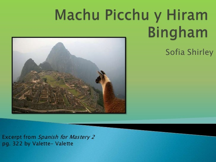 Machu Picchu y Hiram Bingham<br />Sofia Shirley<br />Excerpt from Spanish for Mastery 2 pg. 322 by Valette- Valette <br />