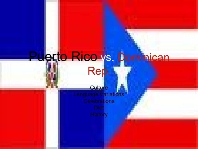Puerto Rico  vs.  Dominican Rep. Culture Language Variations Celebrations Diet History