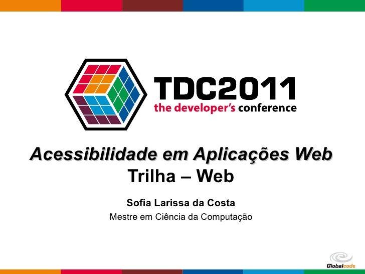 Acessibilidade em Aplicações Web           Trilha – Web           Sofia Larissa da Costa        Mestre em Ciência da Compu...