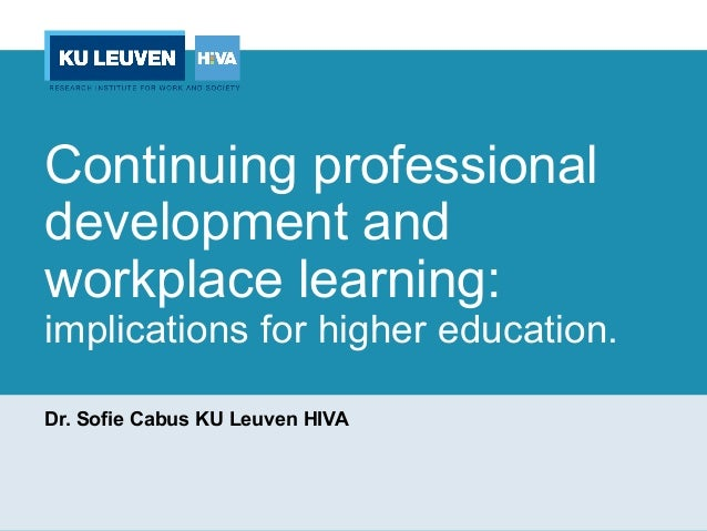 Continuing professional development and workplace learning: implications for higher education. Dr. Sofie Cabus KU Leuven H...