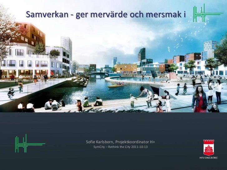 Samverkan - ger mervärde och mersmak i              Sofie Karlsborn, Projektkoordinator H+                  SymCity – Reth...