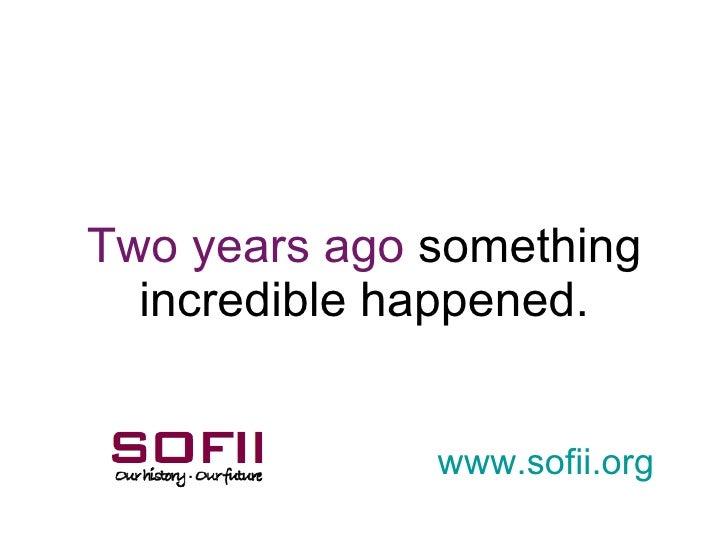 Two years ago  something incredible happened. www. sofii .org