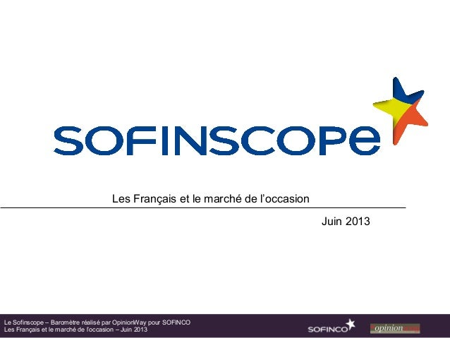 Les Français et le marché de l'occasionJuin 2013Le Sofinscope – Baromètre réalisé par OpinionWay pour SOFINCOLes Français ...
