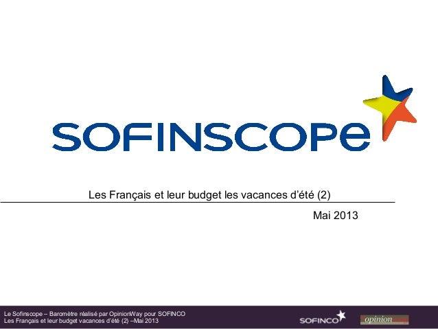 Les Français et leur budget les vacances d'été (2)Mai 2013Le Sofinscope – Baromètre réalisé par OpinionWay pour SOFINCOLes...