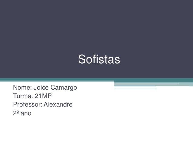 Sofistas Nome: Joice Camargo Turma: 21MP Professor: Alexandre 2º ano