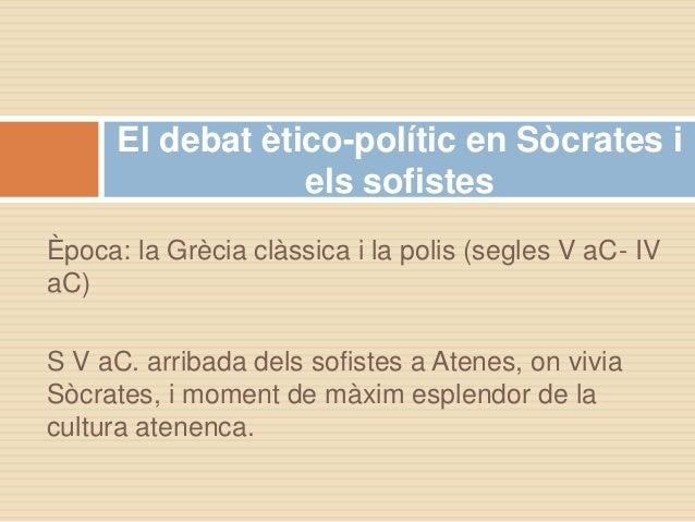 Època: la Grècia clàssica i la polis (segles V aC- IV aC) S V aC. arribada dels sofistes a Atenes, on vivia Sòcrates, i mo...