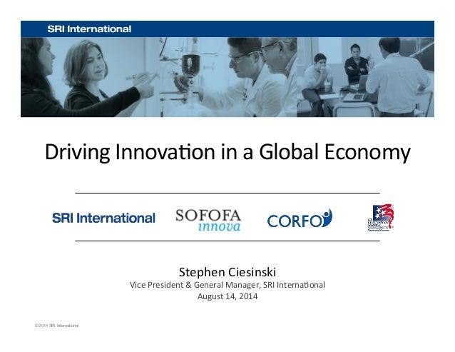 Driving  Innova+on  in  a  Global  Economy  © 2014 SRI International  Stephen  Ciesinski  Vice  President  &  General  Man...