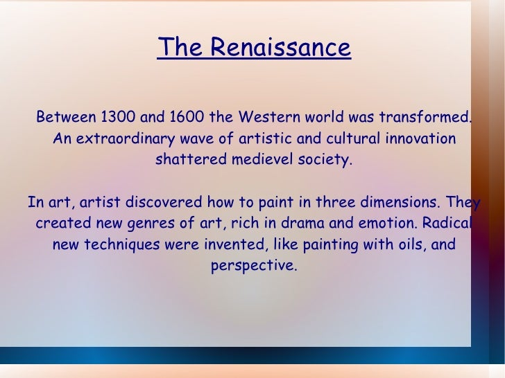 The Renaissance Between 1300 and 1600 the Western world was transformed. An extraordinary wave of artistic and cultural in...
